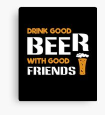 Drink good beer with good friends  Canvas Print
