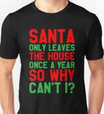 Santa Only Leaves House Once A Year So Why Can't I - Funny Saying Sarcastic Christmas Unisex T-Shirt