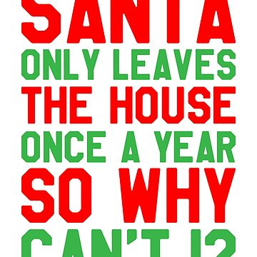 Santa Only Leaves House Once A Year So Why Can't I - Funny Saying Sarcastic Christmas by lookhumandesign