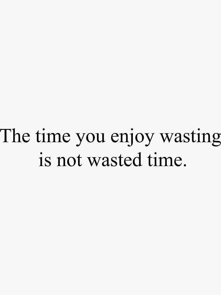 The Time You Enjoy Wasting Is Not Time Wasted Top Girly Teenager