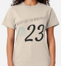 Nobody Likes You When You're 23 Funny 23rd B-Day Celebration Gift Birthday Card Ideas Classic T-Shirt