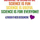 Science is Beautiful! Science is Fun! Science is Useful! Science is for Everyone! Although it needs Decolonizing! LOVE by simbamerch