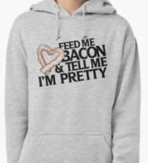 Feed me bacon and tell me I'm pretty Pullover Hoodie