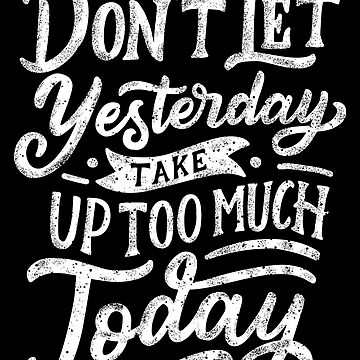 dont let yesterday take up too much today by rozapete