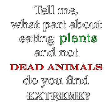 Eat Plants Not Dead Animals (for dark shirts) by Compassion4Life