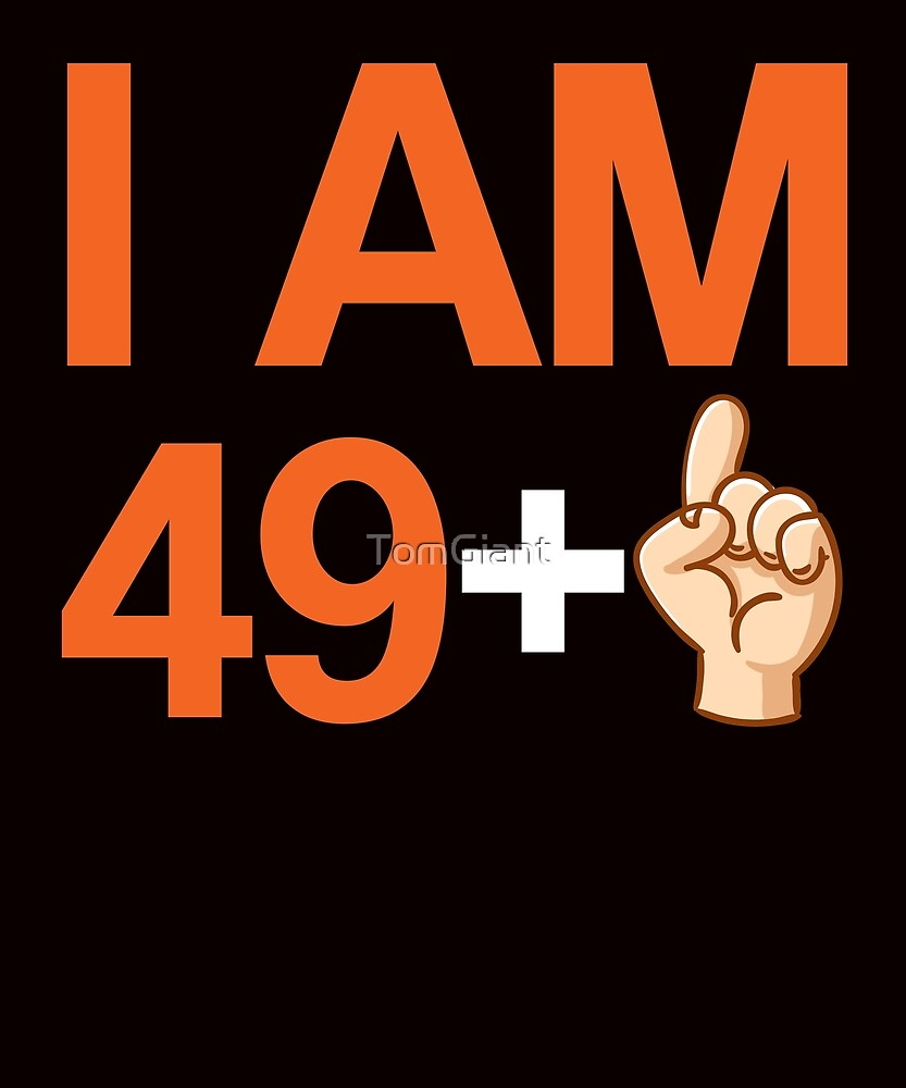 I Am 49 + 1 Shirt - 50th Birthday Gift by TomGiant