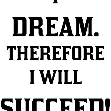 I Dream. Therefore I Will Succeed. 0001. by DavidAtchley