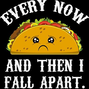 Every Now and then I fall Apart Taco - Funny Taco Tuesday by Nowhereman78