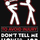 To avoid Injury Don't tell me how to do my job. by tillhunter