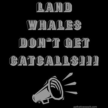 LAND WHALES DON'T GET CATCALLS!!! by PatheticWeasels