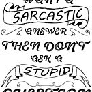If you don't want a Sarcastic answer then don't ask stupid question by tillhunter