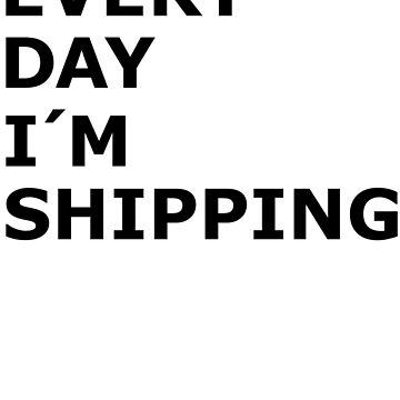 Every Day I'm Shipping by MandL