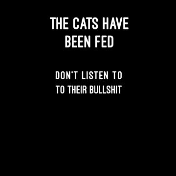 The cats have been fed, don't listen to their bullshit by michaelroman