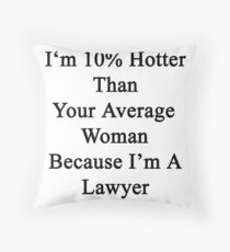 I'm 10% Hotter Than Your Average Woman Because I'm A Lawyer  Throw Pillow