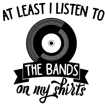 At least i listen to the bands on my shirts by MayaTauber