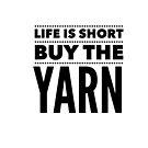 Life is Short. Buy the Yarn. by Kristin Omdahl