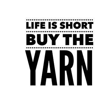 Life is Short. Buy the Yarn. by KristinOmdahl