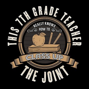 7th Grade Teacher Funny Design - This 7th Grade Teacher Really Knows How To Class Up The Joint  by kudostees