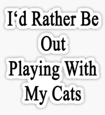 I'd Rather Be Out Playing With My Cats  Sticker