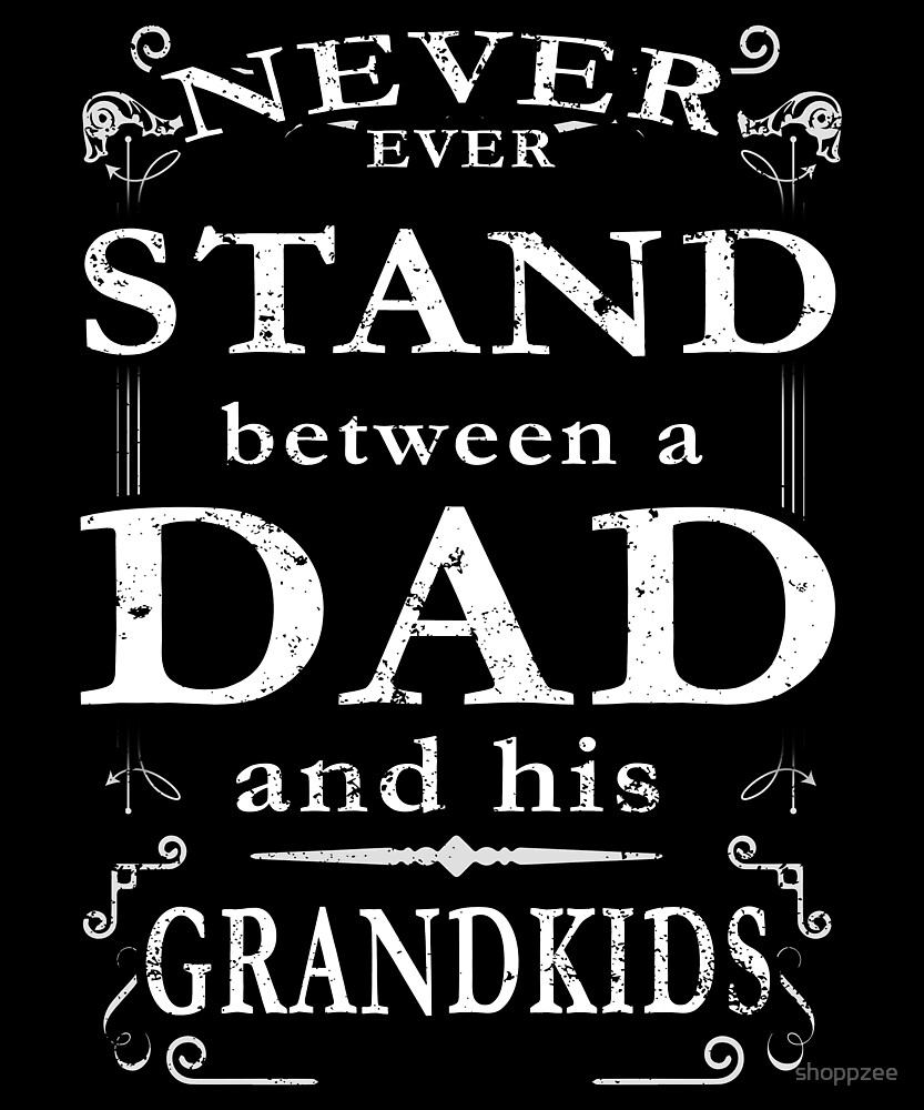 Never Stand Between Dad Grandkids by shoppzee