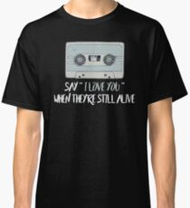 SAY I LOVE YOU WHEN THEY'RE STILL ALIVE Classic T-Shirt