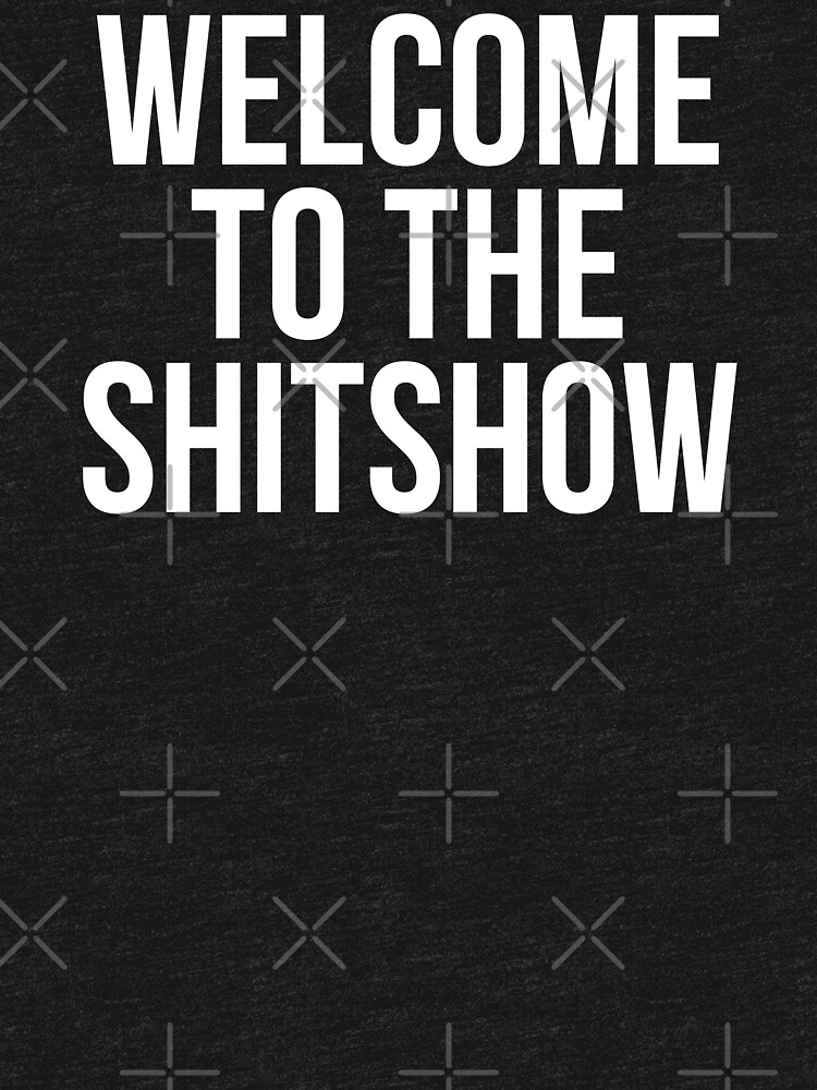 WELCOME TO THE SHITSHOW by MadEDesigns