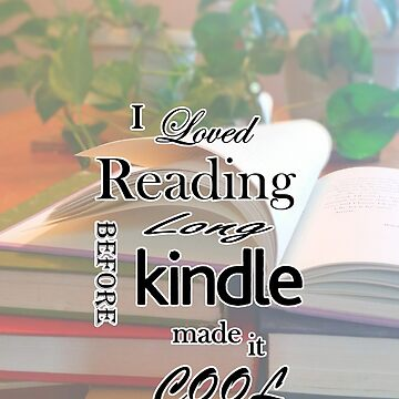 I Loved Reading Before Kindle by AReader