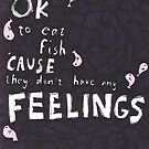 Fish don't have feelings by DearOphelia