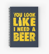 You Look Like I Need a Beer Spiral Notebook