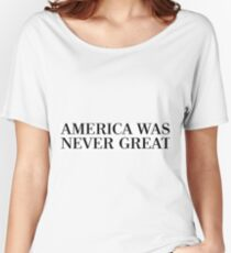 AMERICA WAS NEVER GREAT Women's Relaxed Fit T-Shirt