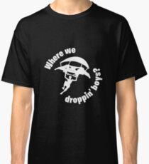Where we droppin' boys? Classic T-Shirt