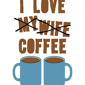 I LOVE MY COFFEE! by ezcreative