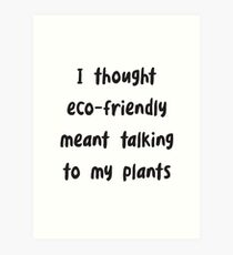 Funny I Thought Eco-Friendly Meant Talking to my Plants - Funny environmental Art Print