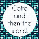 """""""Coffee and then the World"""" - Fresh, Brew, Hot, Drink,World, Global, Domination, Hostile, Takeover, Take, Over, Quote, Typography, Silly, Humor, Funny, Fun, Hilarious, Humorous    by CanisPicta"""