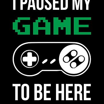 I Paused My Game To Be Here T-shirt by Blvckstar