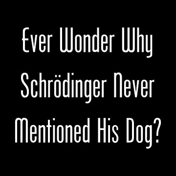Ever Wonder Why Schrodinger Never Mentioned His Dog? Schrodinger's Dog by geeknirvana