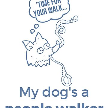 My Dog's a People Walker - Funny Dog Design Created by #RalphSays by ralphsaysthings