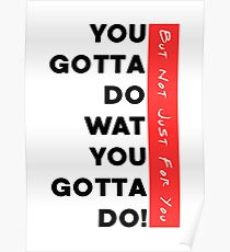 You Gotta Do Wat You Gotta Do | But Not Just For You | light apparel  Poster