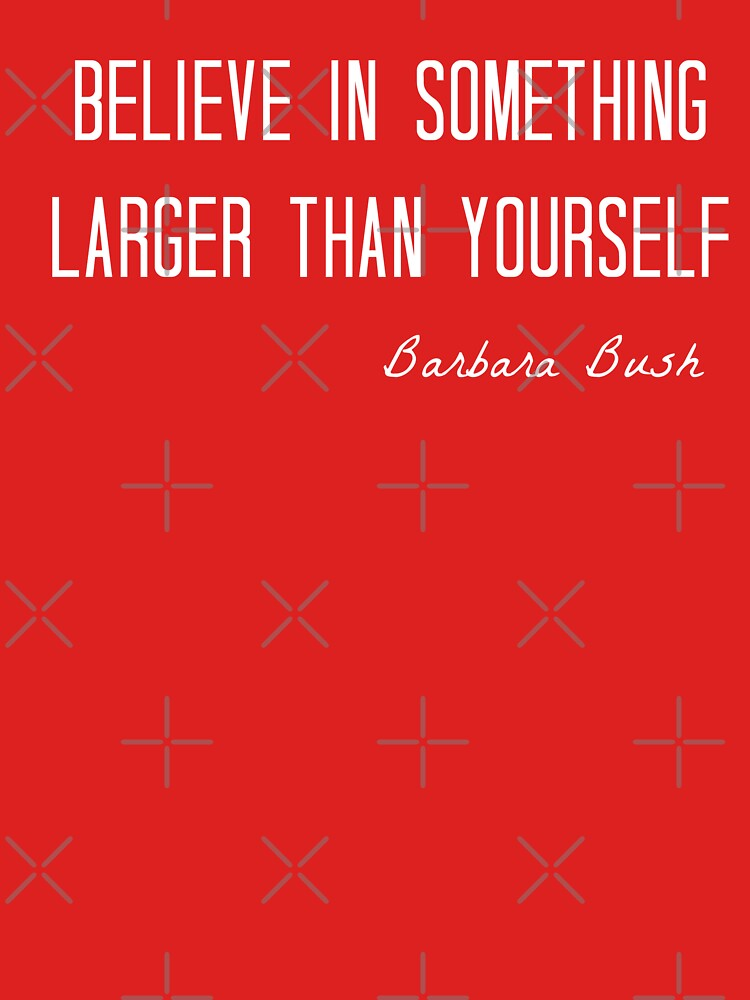 Believe In Something Larger Than Yourself Barbara Bush Quote Red