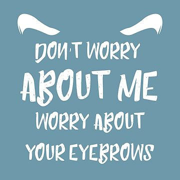Dont Worry About Me Worry About Your Eyebrows Funny Saying And