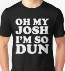 Oh my josh I'm so dun Unisex T-Shirt