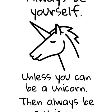 Always Be Yourself Unless You Can Be a Unicorn by shminoa