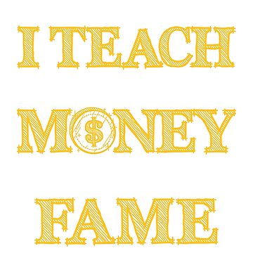 I Teach For The Money And Fame Teaching Gifts  by jaygo