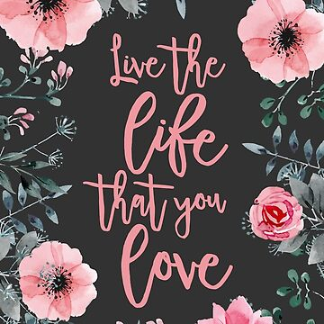 Live The Life That You Love Pink Water Color Flowers  by JakeRhodes