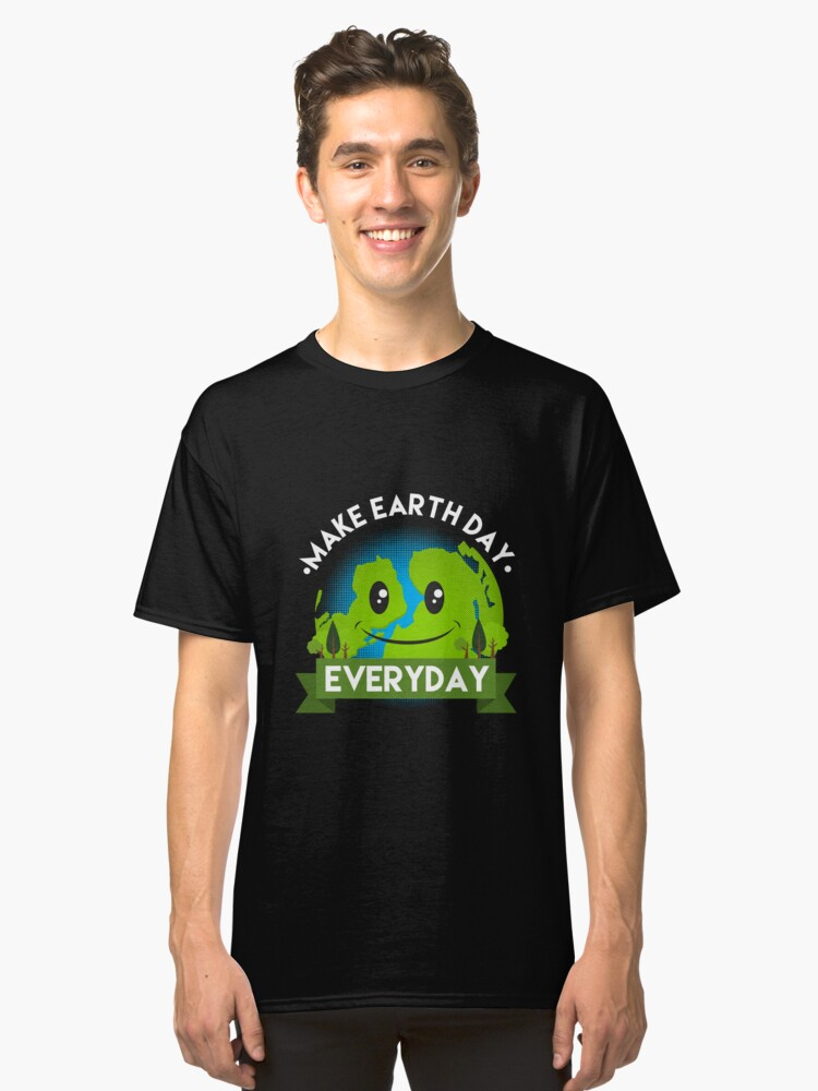 Make Earth Day Every Day Shirt - Gift Classic T-Shirt Front