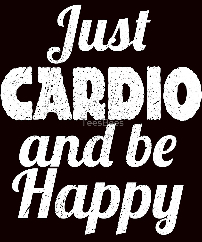 Cardio And Working Out HAPPY by TeesBees