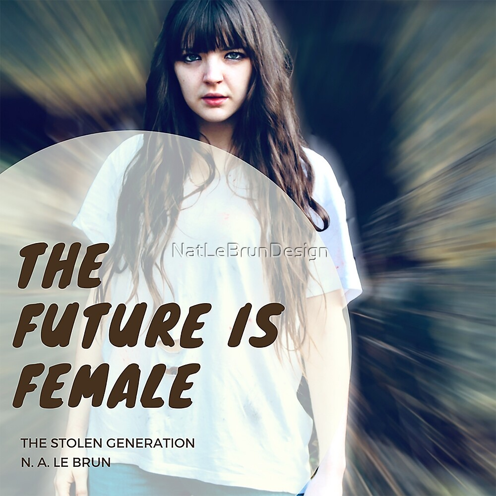 The Stolen Generation - The Future is Female by NatLeBrunDesign
