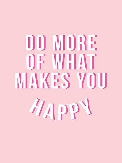 Do More Of What Make You Happy by thenativestate