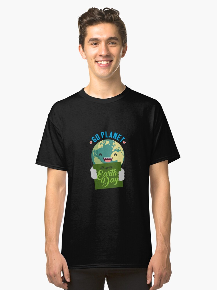 Go Planet It's Your Earth Day 2018 Shirt - Gift Classic T-Shirt Front