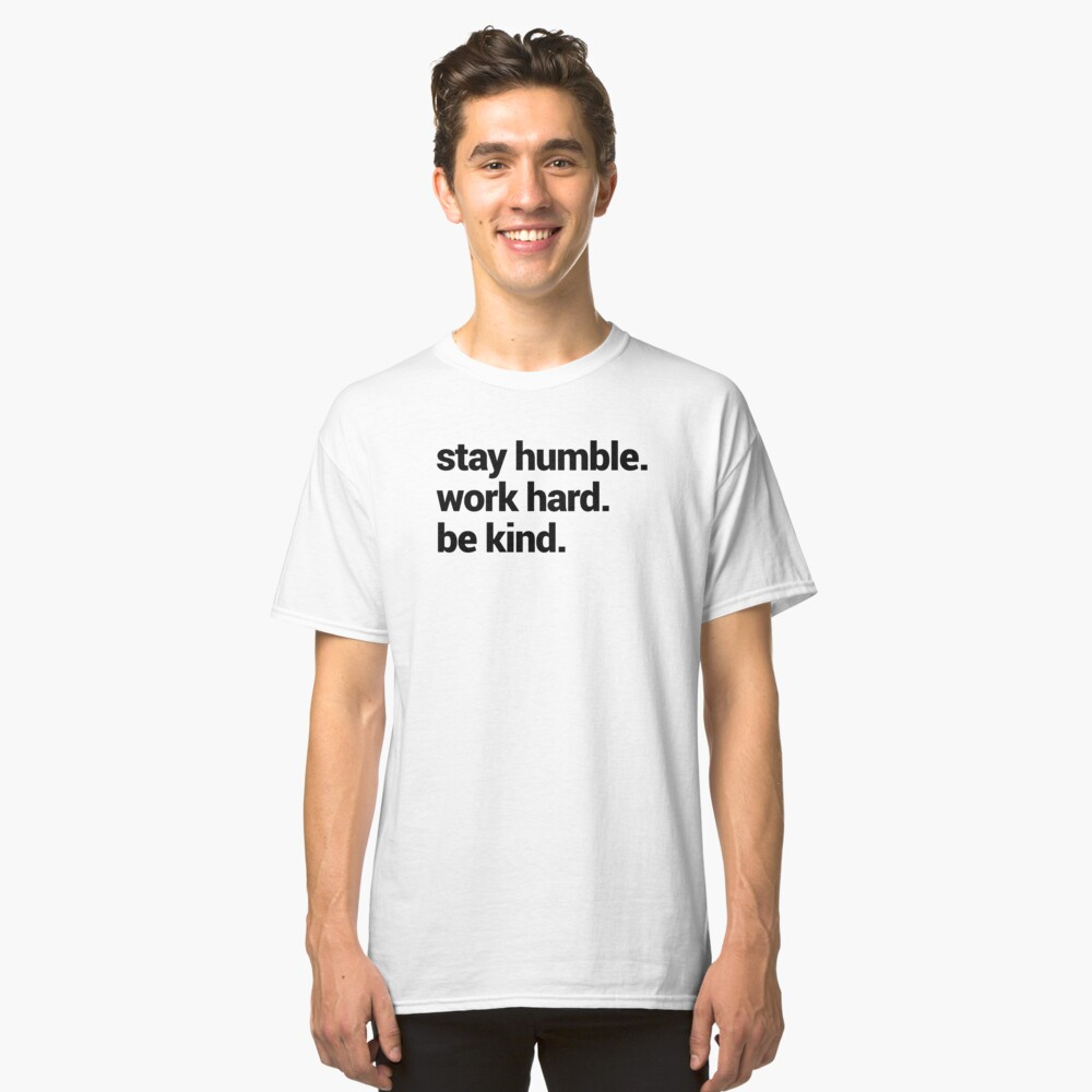 Stay Humble Work Hard Be Kind Classic T-Shirt Front
